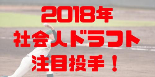 2018年 プロ野球 ドラフト 社会人候補 上位指名 予想 プロ注目 社会人