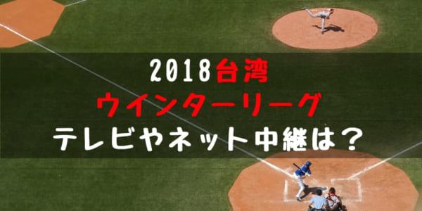 2018 台湾 ウインターリーグ テレビ中継 ネット放送日程 次世代 スター候補 探そう