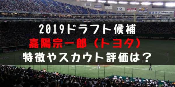 ドラフト2019候補 嘉陽宗一郎(トヨタ)の成績・経歴・特徴は?