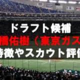 【ドラフト】高橋佑樹(東京ガス)の成績・経歴・特徴