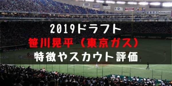 ドラフト2019候補 笹川晃平(東京ガス)の成績・経歴・特徴は?