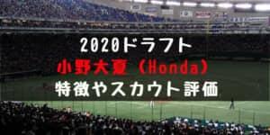 【ドラフト】小野大夏(Honda )の成績・経歴・特徴は?