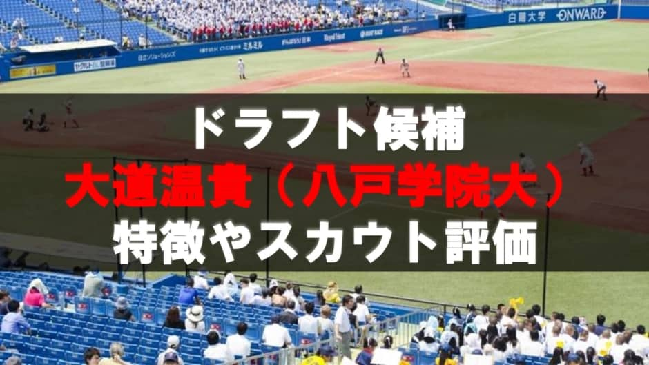【ドラフト】大道温貴(八戸学院大)の成績・経歴・特徴